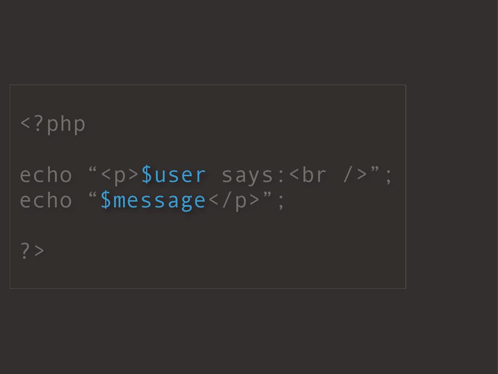 "<?php echo ""<p>$user says:<br />""; echo ""$messa..."