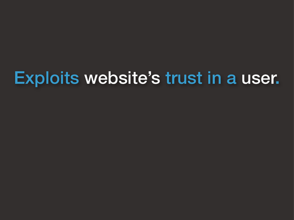 Exploits website's trust in a user.