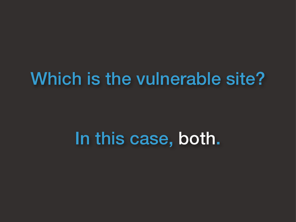 Which is the vulnerable site? In this case, bot...