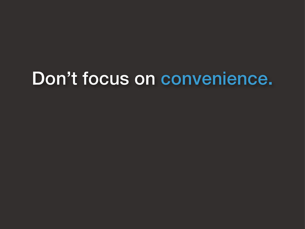 Don't focus on convenience.
