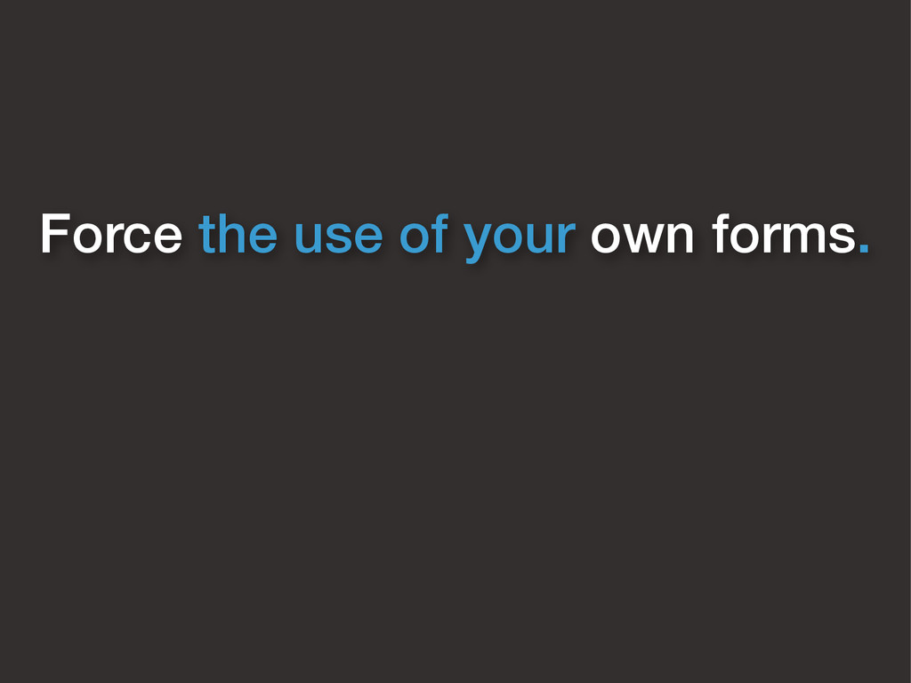 Force the use of your own forms.