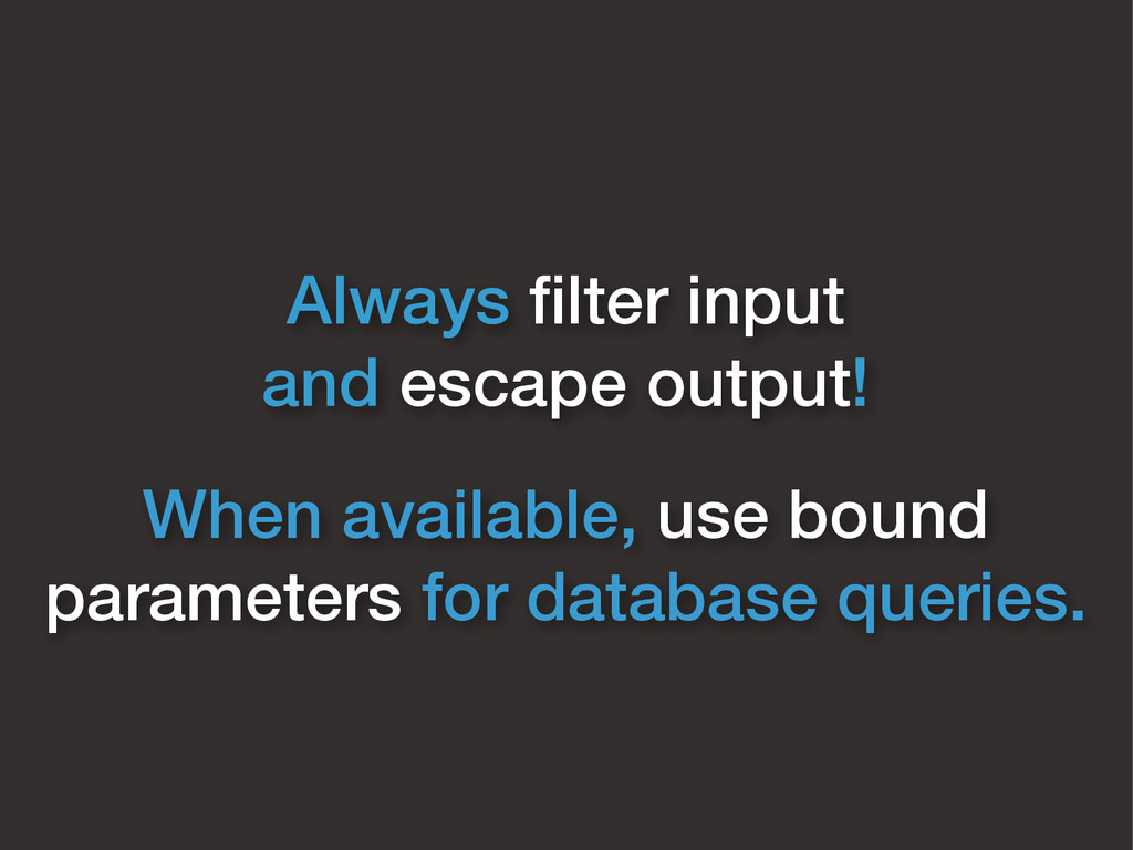 Always filter input and escape output! When avai...
