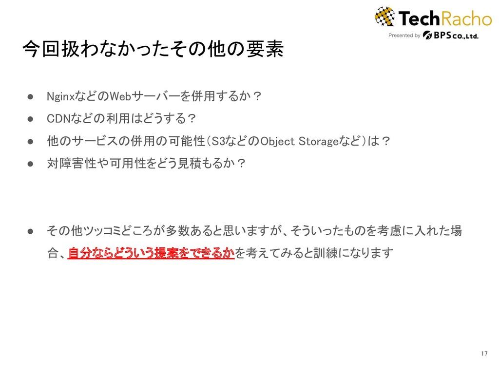 今回扱わなかったその他の要素 ● NginxなどのWebサーバーを併用するか? ● CDN...