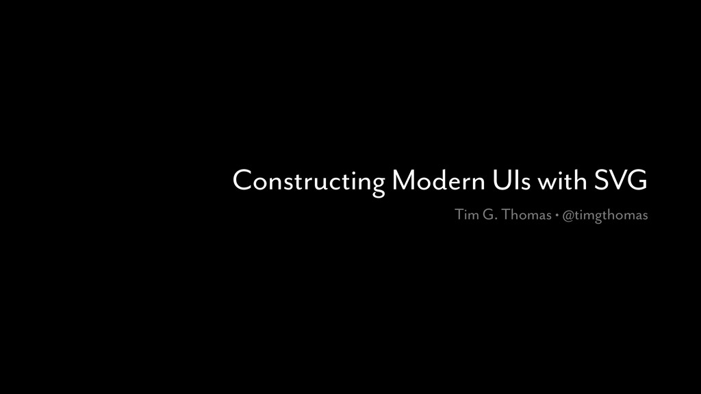 Constructing Modern UIs with SVG Tim G. Thomas ...