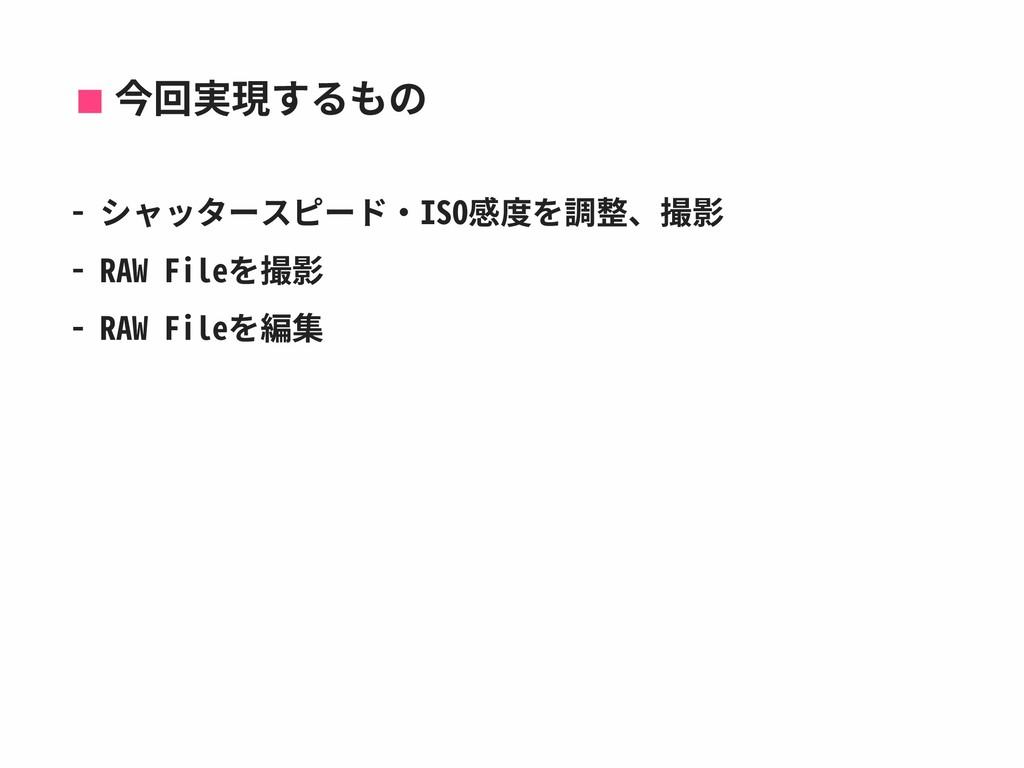 今回実現するもの - シャッタースピード‧ISO感度を調整、撮影 - RAW Fileを撮影 ...