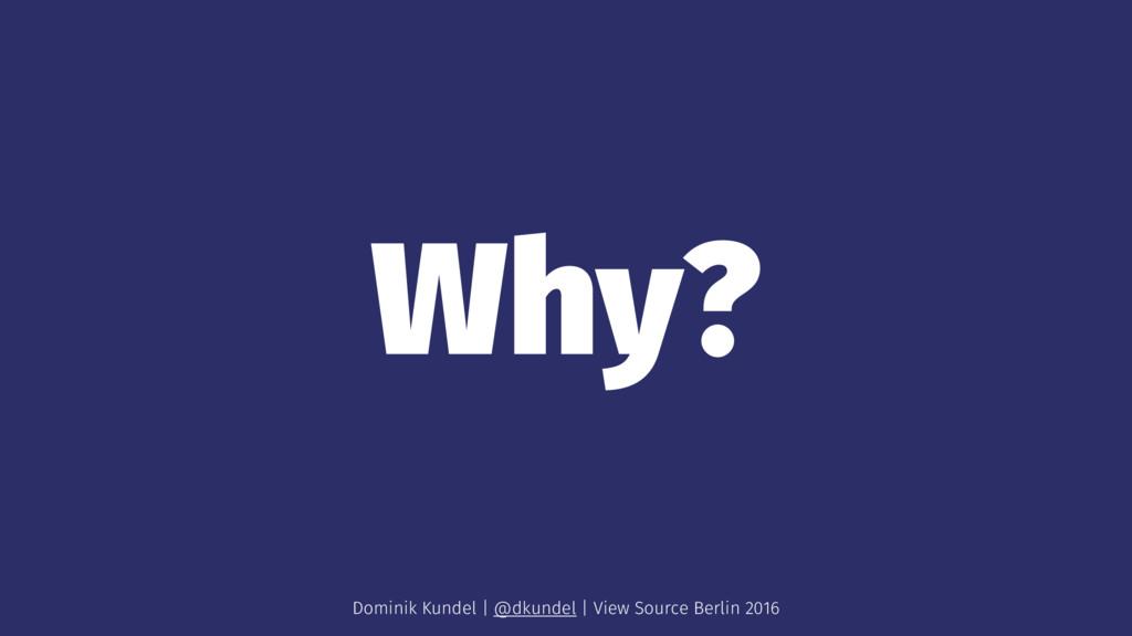 Why? Dominik Kundel | @dkundel | View Source Be...