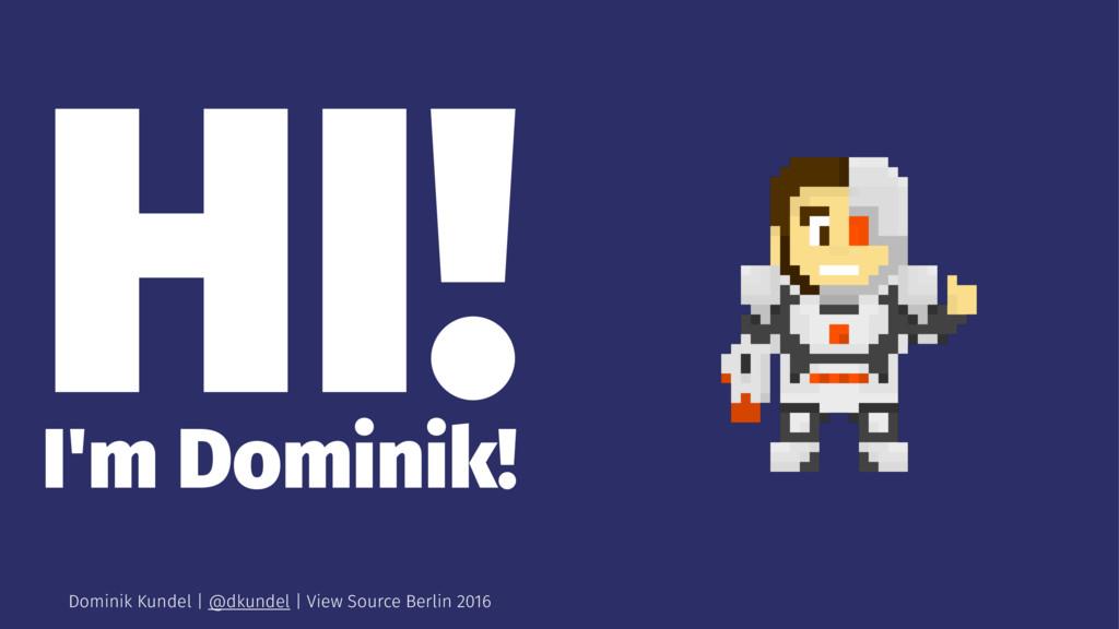 HI! I'm Dominik! Dominik Kundel | @dkundel | Vi...