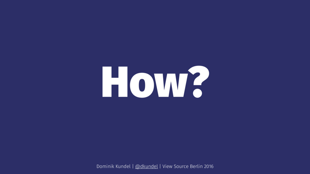 How? Dominik Kundel | @dkundel | View Source Be...