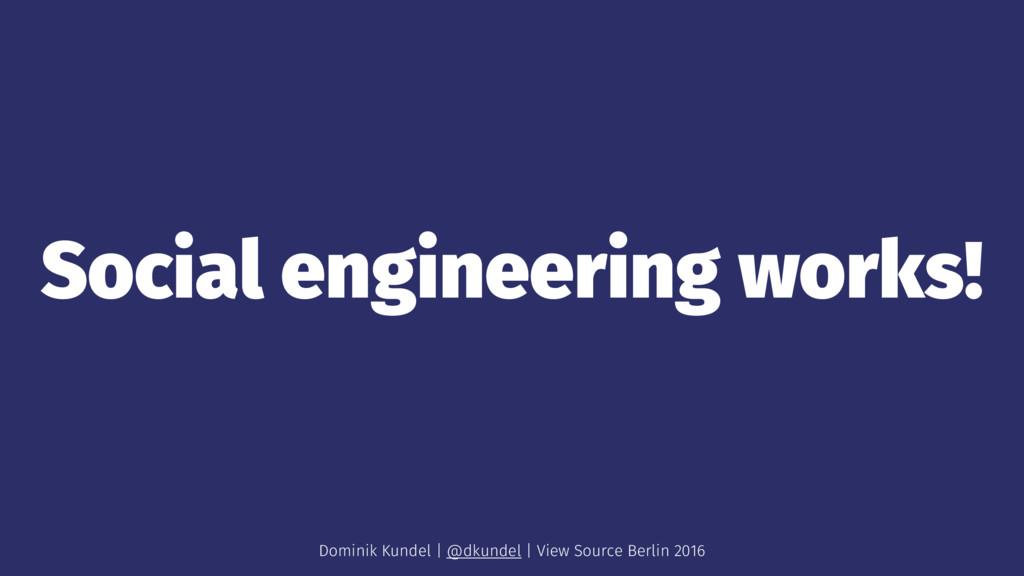 Social engineering works! Dominik Kundel | @dku...