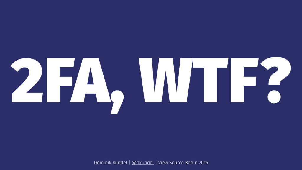 2FA, WTF? Dominik Kundel | @dkundel | View Sour...
