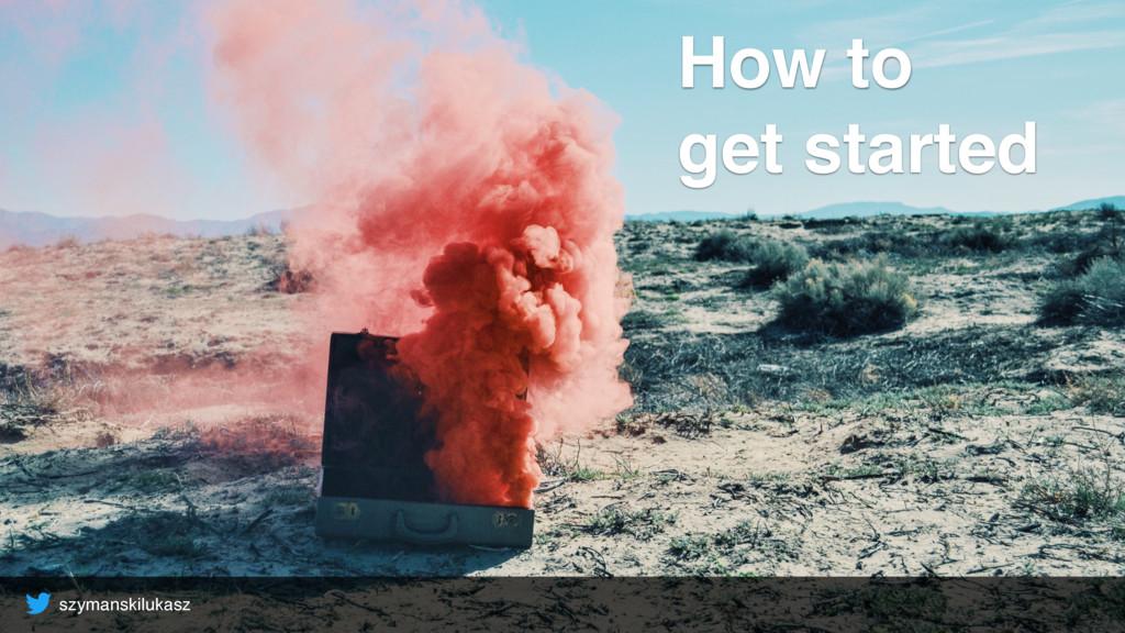 szymanskilukasz How to get started