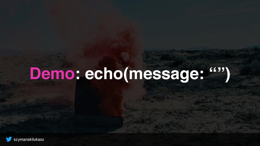 """szymanskilukasz Demo: echo(message: """""""")"""