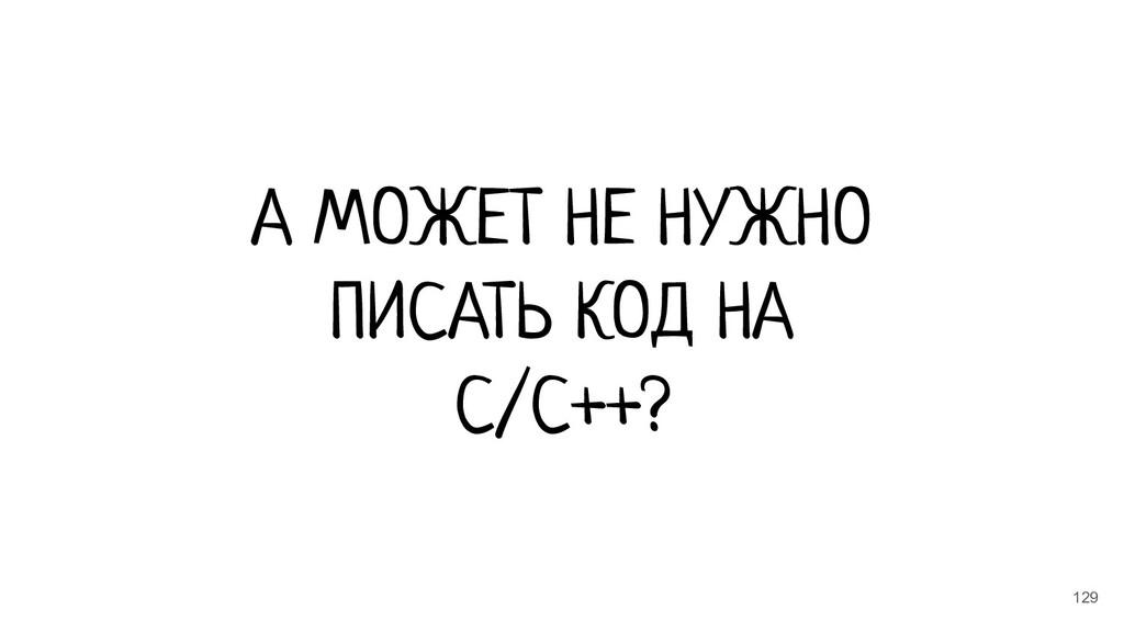 129 А МОЖЕТ НЕ НУЖНО ПИСАТЬ КОД НА C/C++?