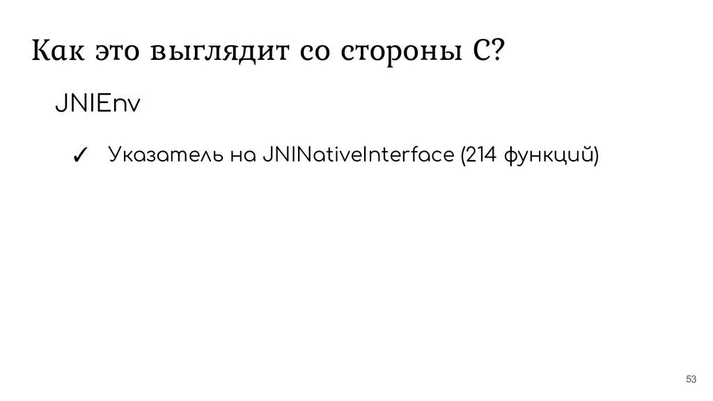 Как это выглядит со стороны С? 53 JNIEnv ✓ Указ...