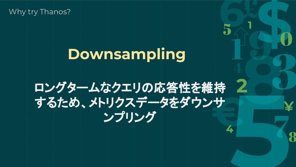 ロングタームなクエリの応答性を維持 するため、メトリクスデータをダウンサ ンプリング Why ...