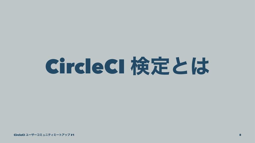 CircleCI ݕఆͱ CircleCI ϢʔβʔίϛϡχςΟϛʔτΞοϓ #1 8