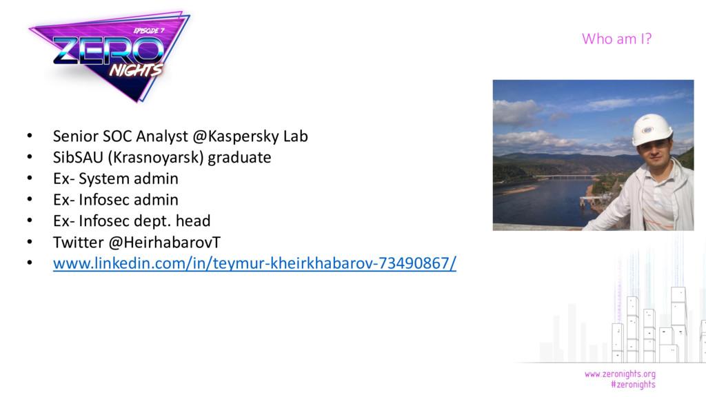 Who am I? • Senior SOC Analyst @Kaspersky Lab •...