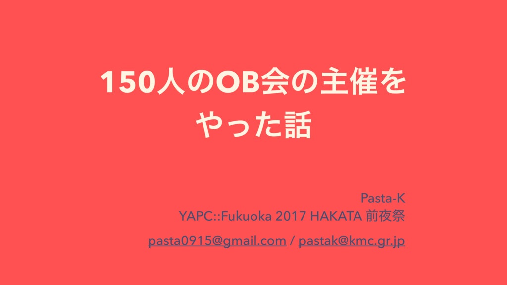 150ਓͷOBձͷओ࠵Λ ͬͨ Pasta-K YAPC::Fukuoka 2017 HA...