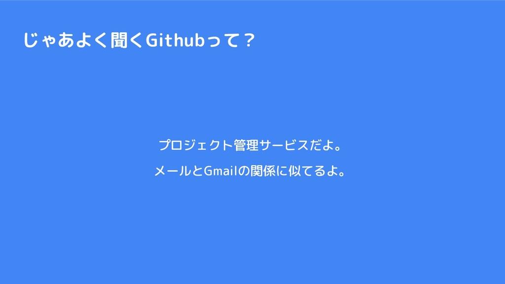 じゃあよく聞くGithubって? プロジェクト管理サービスだよ。 メールとGmailの関係に似...