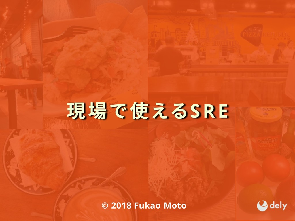 現場で使えるSRE © 2018 Fukao Moto