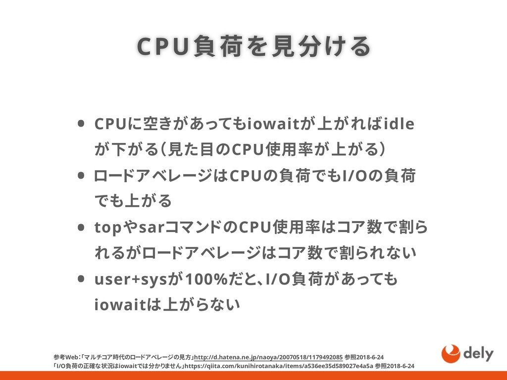 CPU負荷を見分ける • CPUに空きがあってもiowaitが上がればidle が下がる(見た...