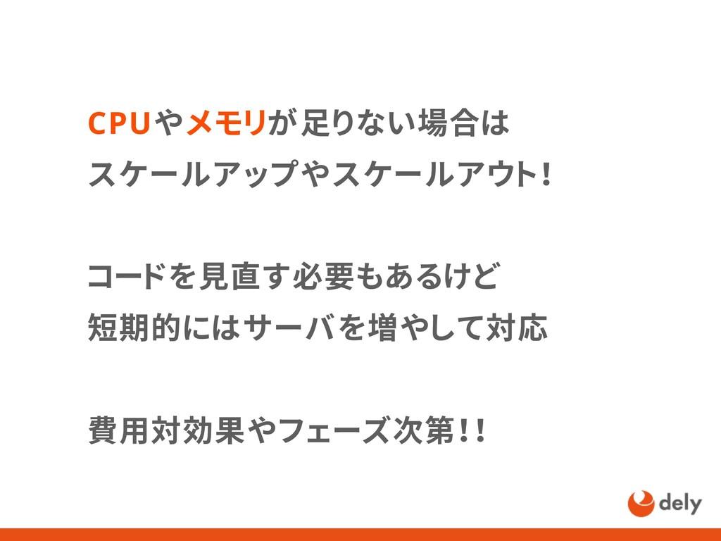 CPUやメモリが足りない場合は スケールアップやスケールアウト! コードを見直す必要もあるけど...