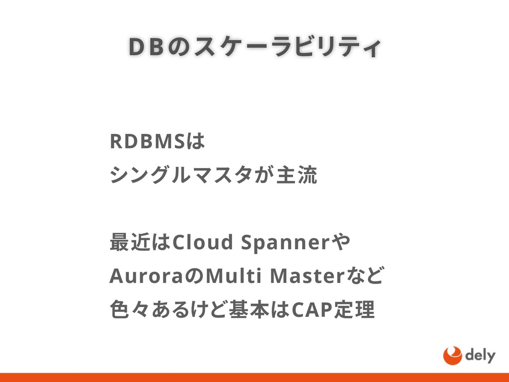 RDBMSは シングルマスタが主流 最近はCloud Spannerや AuroraのMult...