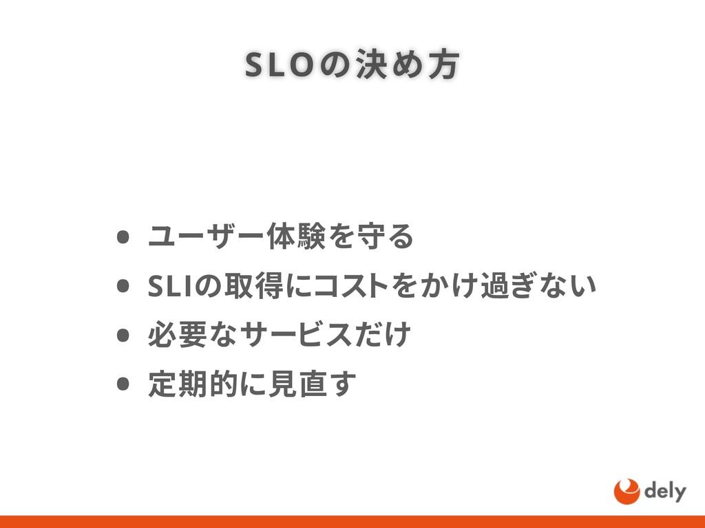 SLOの決め方 • ユーザー体験を守る • SLIの取得にコストをかけ過ぎない • 必要なサー...