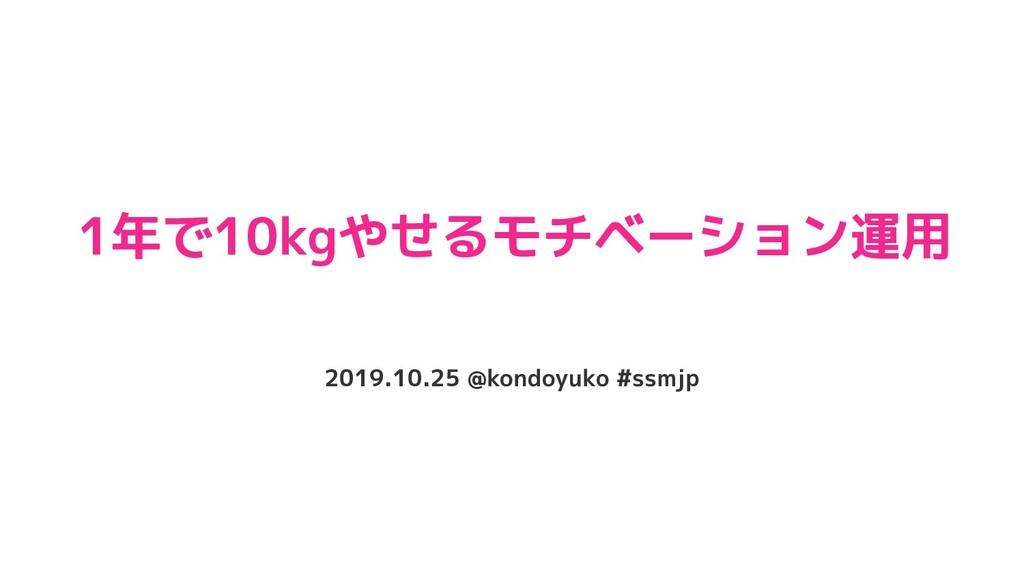 1年で10kgやせるモチベーション運用 2019.10.25 @kondoyuko #ssmjp