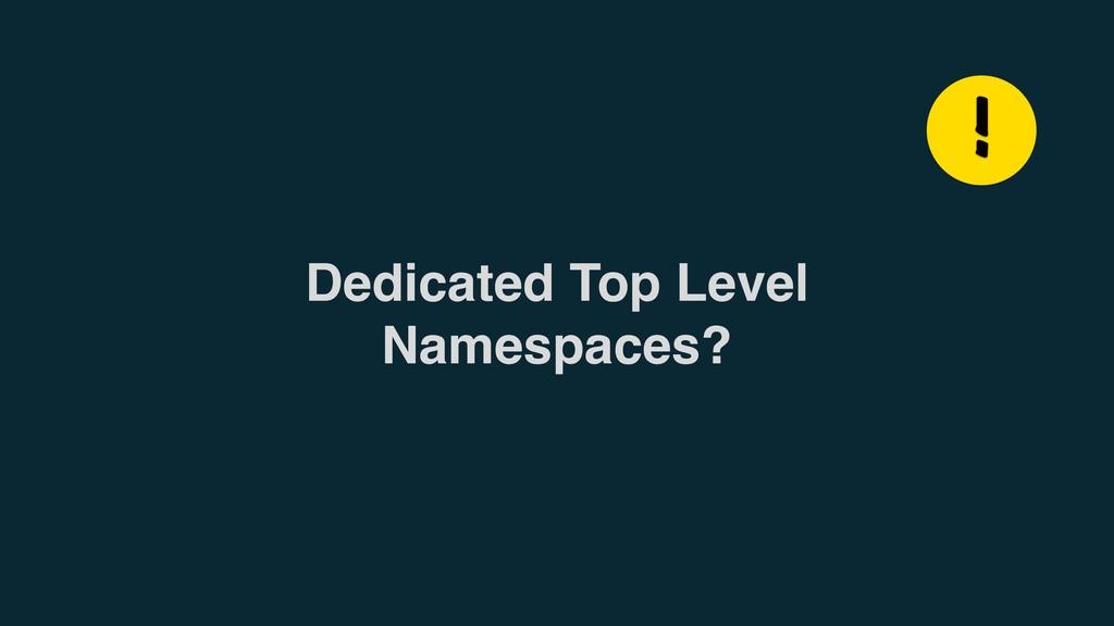 Dedicated Top Level Namespaces? !