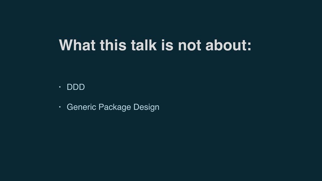 What this talk is not about: • DDD • Generic Pa...