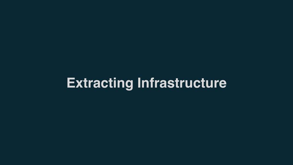 Extracting Infrastructure
