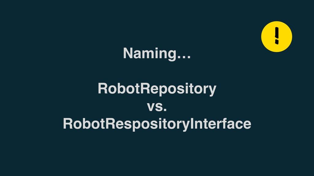 Naming… RobotRepository vs. RobotRespositoryInt...