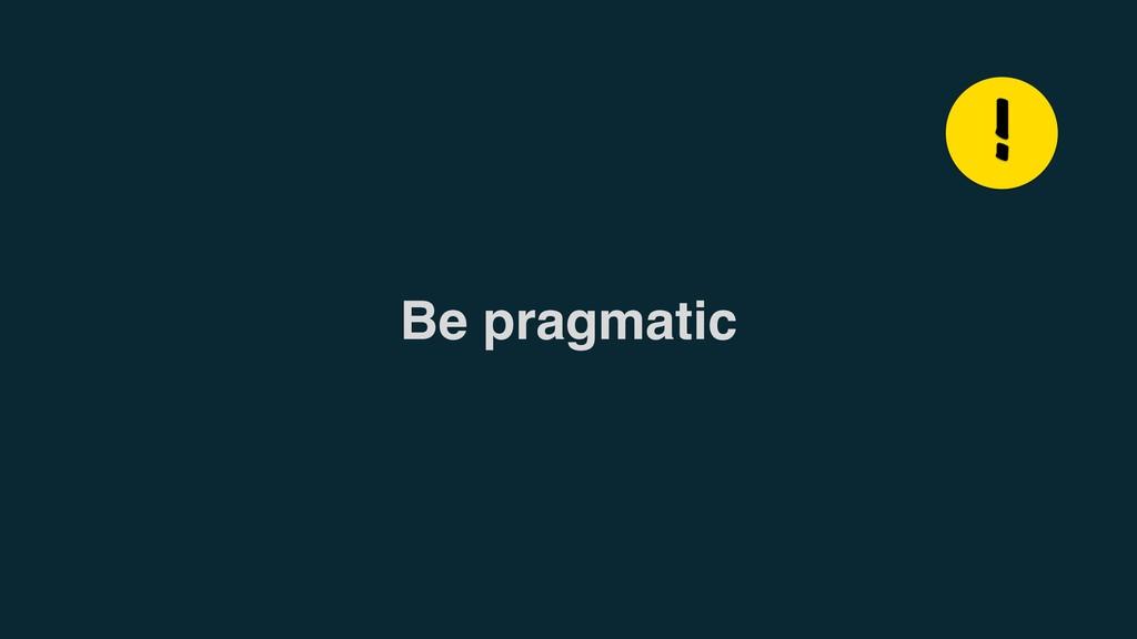 Be pragmatic !