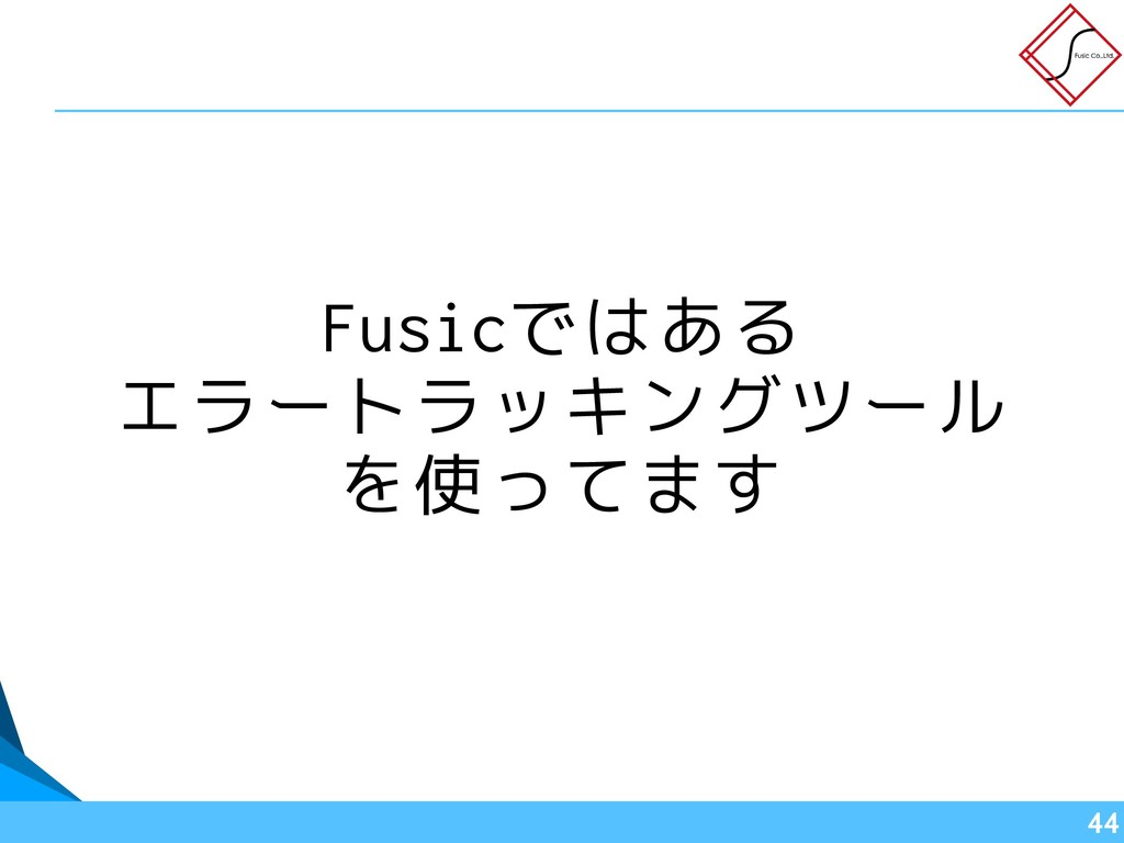 Fusicではある エラートラッキングツール を使ってます !44