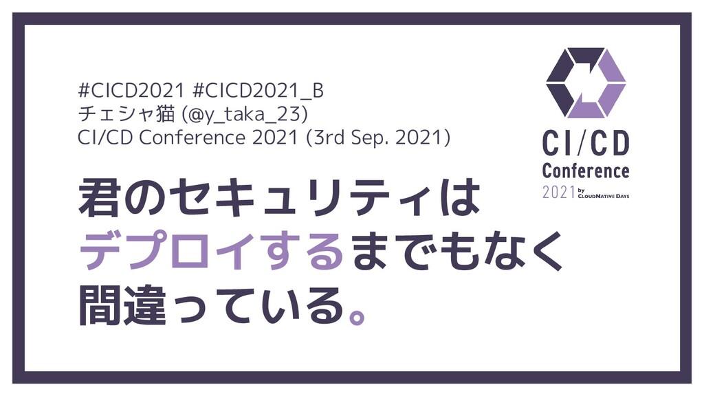 君のセキュリティは デプロイするまでもなく 間違っている。 #CICD2021 #CICD20...