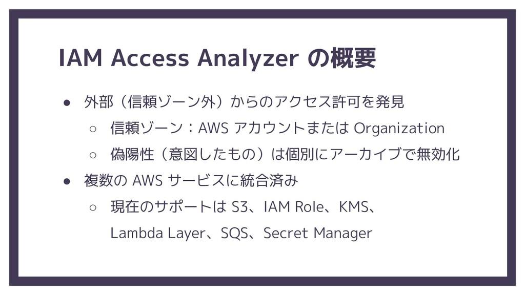 IAM Access Analyzer の概要 ● 外部(信頼ゾーン外)からのアクセス許可を発...