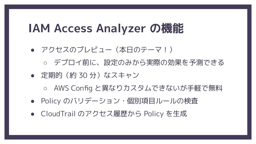 IAM Access Analyzer の機能 ● アクセスのプレビュー(本日のテーマ!) ○...