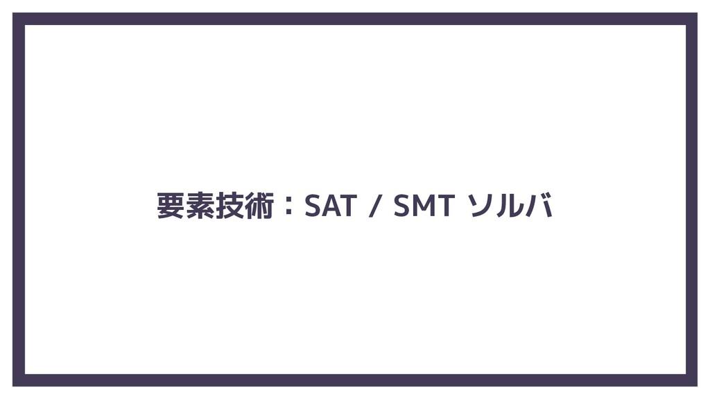 要素技術:SAT / SMT ソルバ