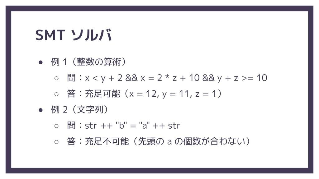 SMT ソルバ ● 例 1(整数の算術) ○ 問:x < y + 2 && x = 2 * z...