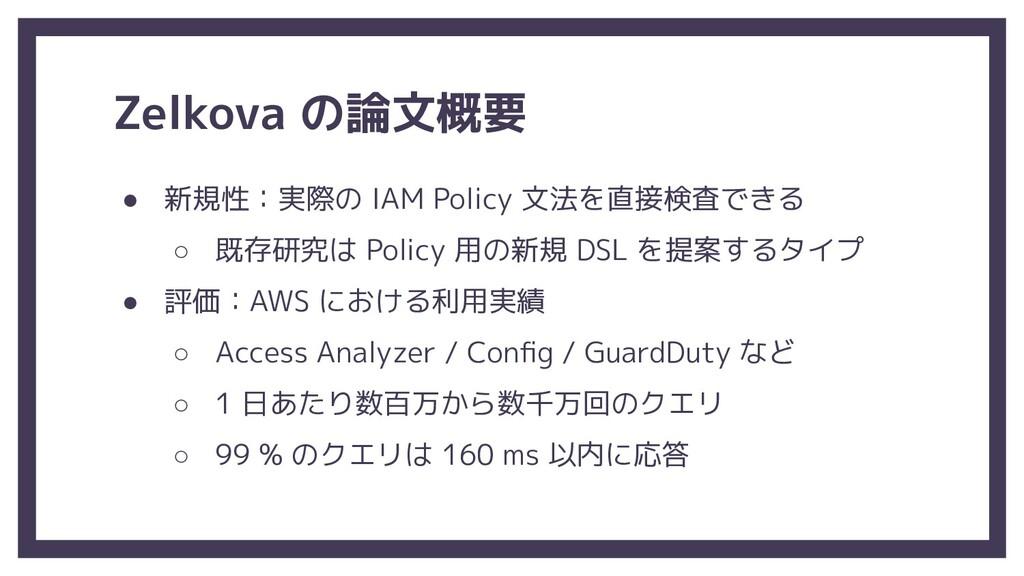 Zelkova の論文概要 ● 新規性:実際の IAM Policy 文法を直接検査できる ○...