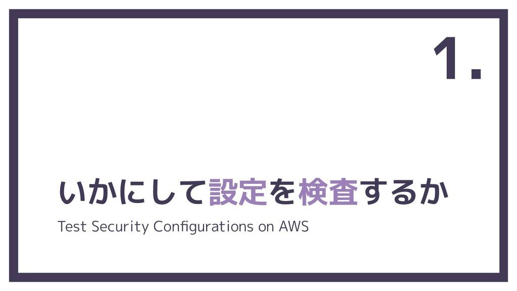 いかにして設定を検査するか 1. Test Security Configurations on...