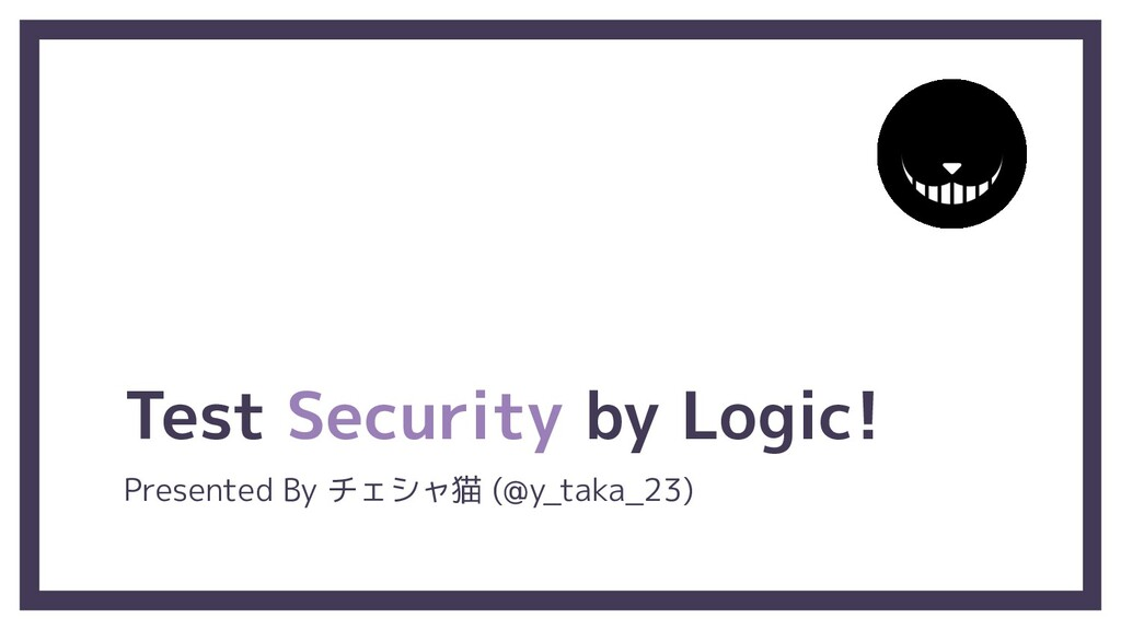 Test Security by Logic! Presented By チェシャ猫 (@y_...
