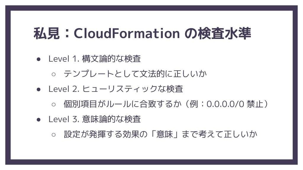 私見:CloudFormation の検査水準 ● Level 1. 構文論的な検査 ○ テン...