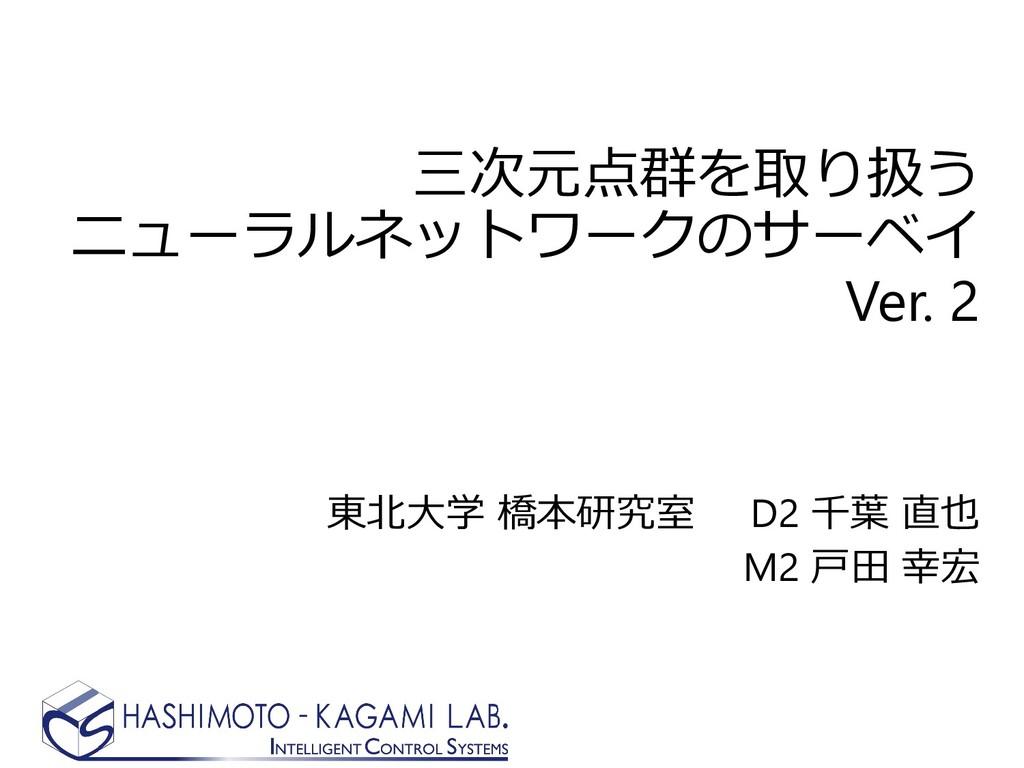 三次元点群を取り扱う ニューラルネットワークのサーベイ Ver. 2 東北大学 橋本研究室 D...