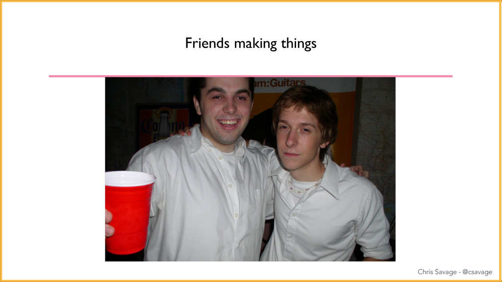 Friends making things Chris Savage - @csavage