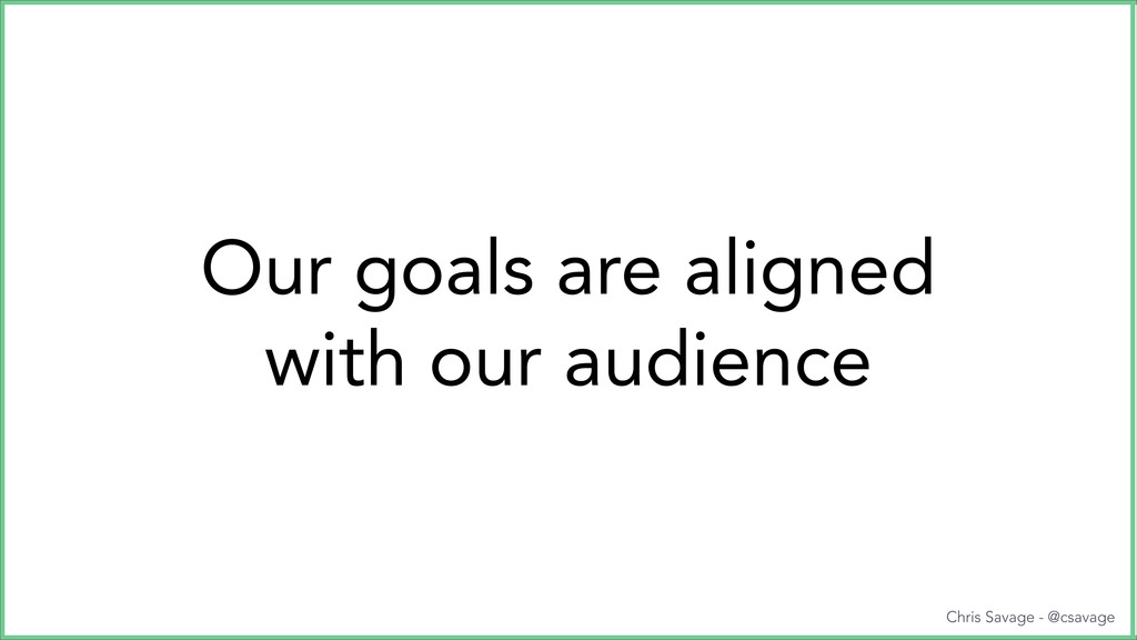 Our goals are aligned with our audience Chris S...