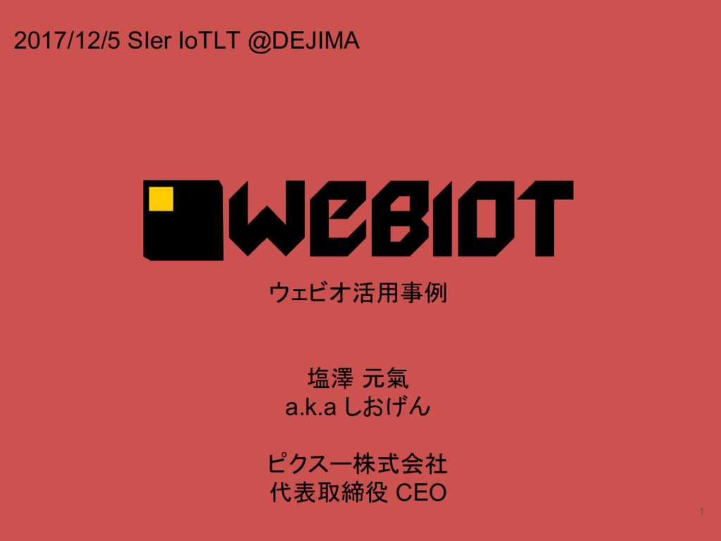 1 ウェビオ活用事例 塩澤 元氣 a.k.a しおげん ピクスー株式会社 代表取締役 CEO ...