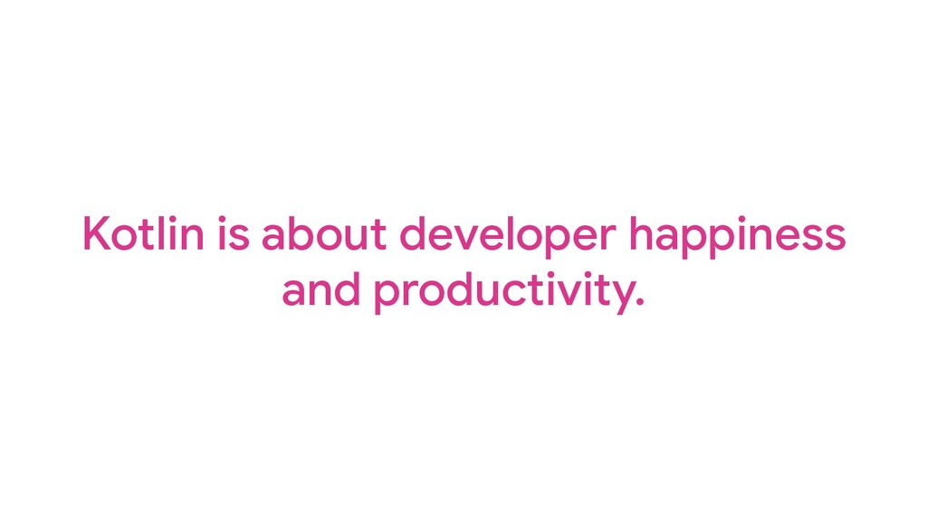 Kotlin is about developer happiness and product...