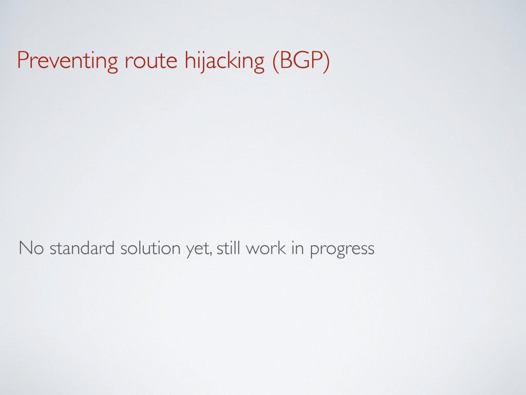 Preventing route hijacking (BGP) No standard so...